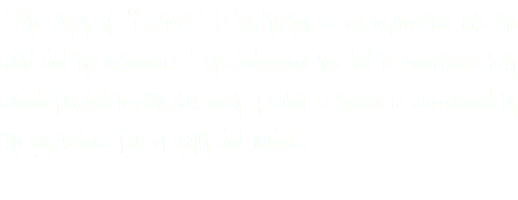 The story of Foxtrot T. Whiskey is an exploration into the wild and the unknown. This adventure has led to revelations both wonderful and terrible, but much of what is known is surrounded by the mysterious fog of myth and legend...
